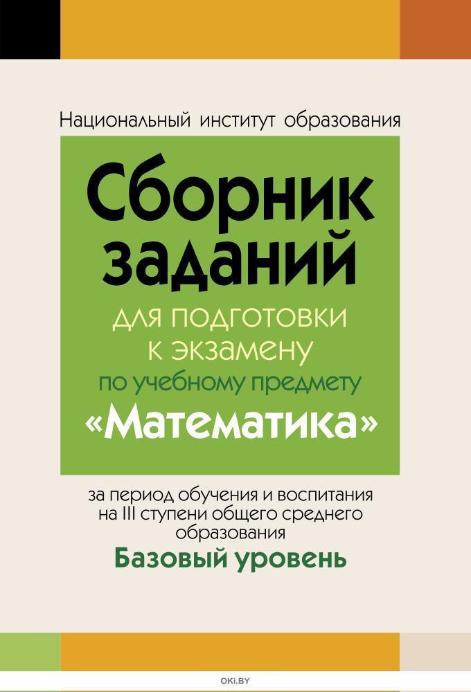 Сборник заданий (с решениями) для подготовки к экзамену по математике, Базовый уровень ( III ступень среднего образования)
