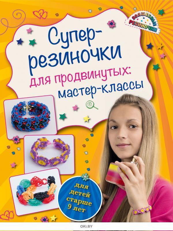Супер резиночки для продвинутых: мастер-классы для детей (eks)