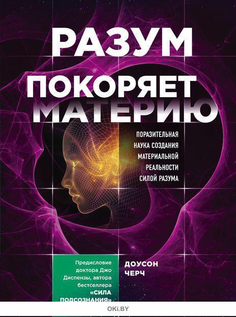 Разум покоряет материю. Поразительная наука создания материальной реальности силой разума (Доусон Ч. / eks)
