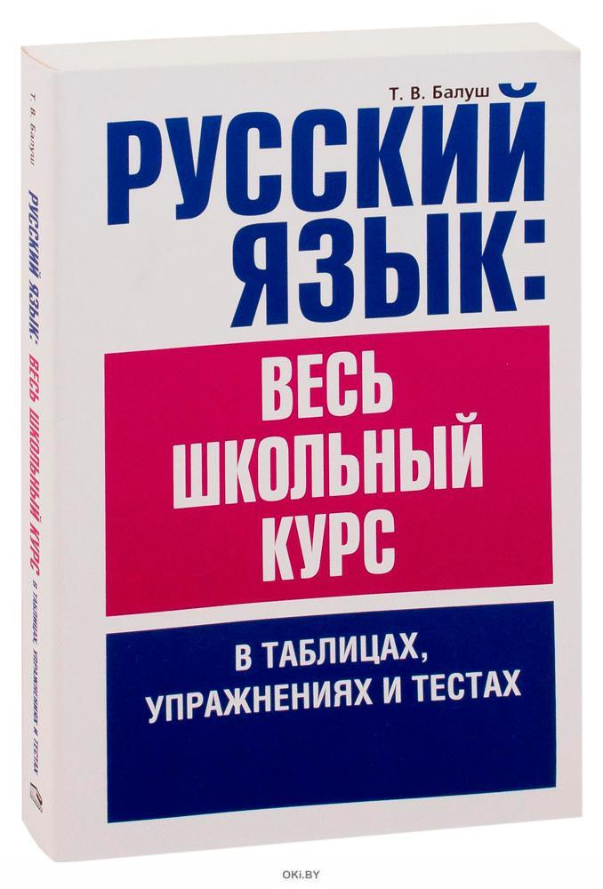 Русский язык: весь школьный курс в таблицах, упражнениях и тестах (Балуш Т. В. )