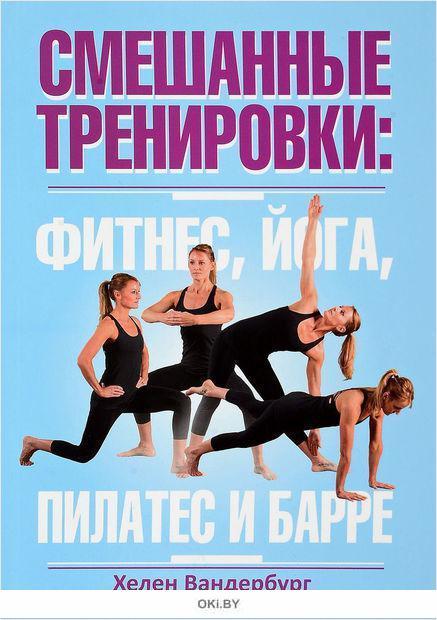 Смешанные тренировки: фитнес, йога, пилатес и барре (Вандербург Х. )