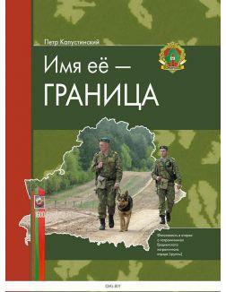Имя ее - Граница: фотоповесть и очерки о пограничниках Гродненского пограничного отряда (группы)