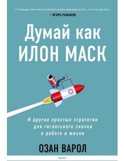 Думай как Илон Маск. И другие простые стратегии для гигантского скачка в работе и жизни (Варол О. / eks)