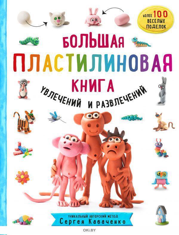 Большая пластилиновая книга увлечений и развлечений. Первые шаги маленького скульптора (Кабаченко С. / eks)