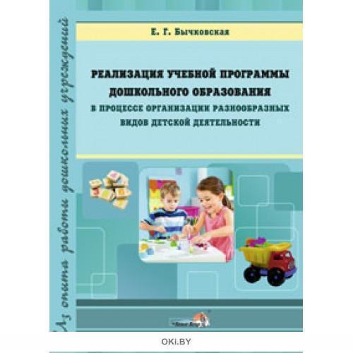 Реализация учебной программы дошкольного образования в процессе организации разнообразных видов детской деятельности (Бычковская Е. Г. / 2016)