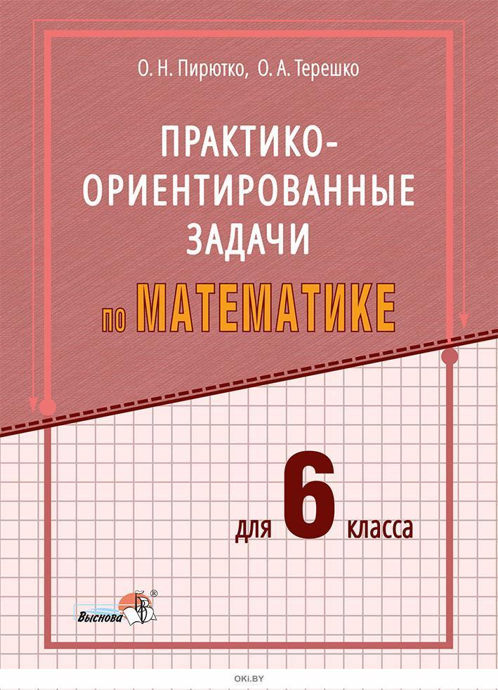 Пирютко О. Н. Практико-ориентированные задачи по матем для 6 класса/ О. Н. Пирютко, О. А. Терешко 2020