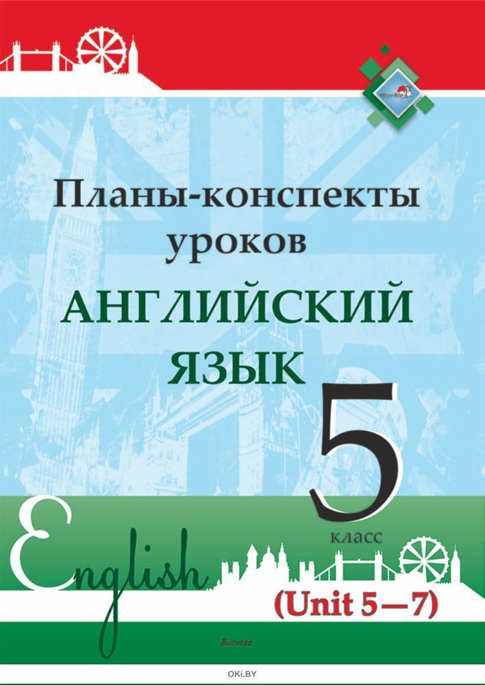 Планы-конспекты уроков. Английский язык. 5 класс (Unit 5-7) / сост. М.А.Русакович, Т.Н. Приходько 2021
