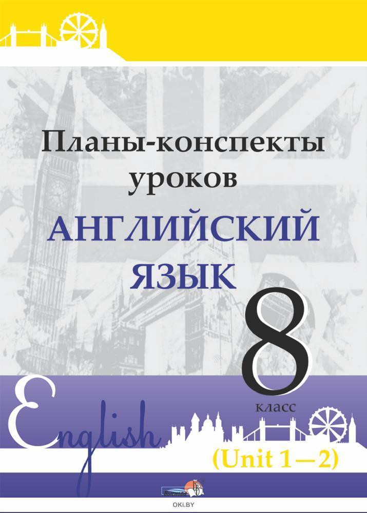 Планы-конспекты уроков. Английский язык. 8 класс (Unit 1-2) / сост. М.А.Русакович, Т.Н.Приходько 2021