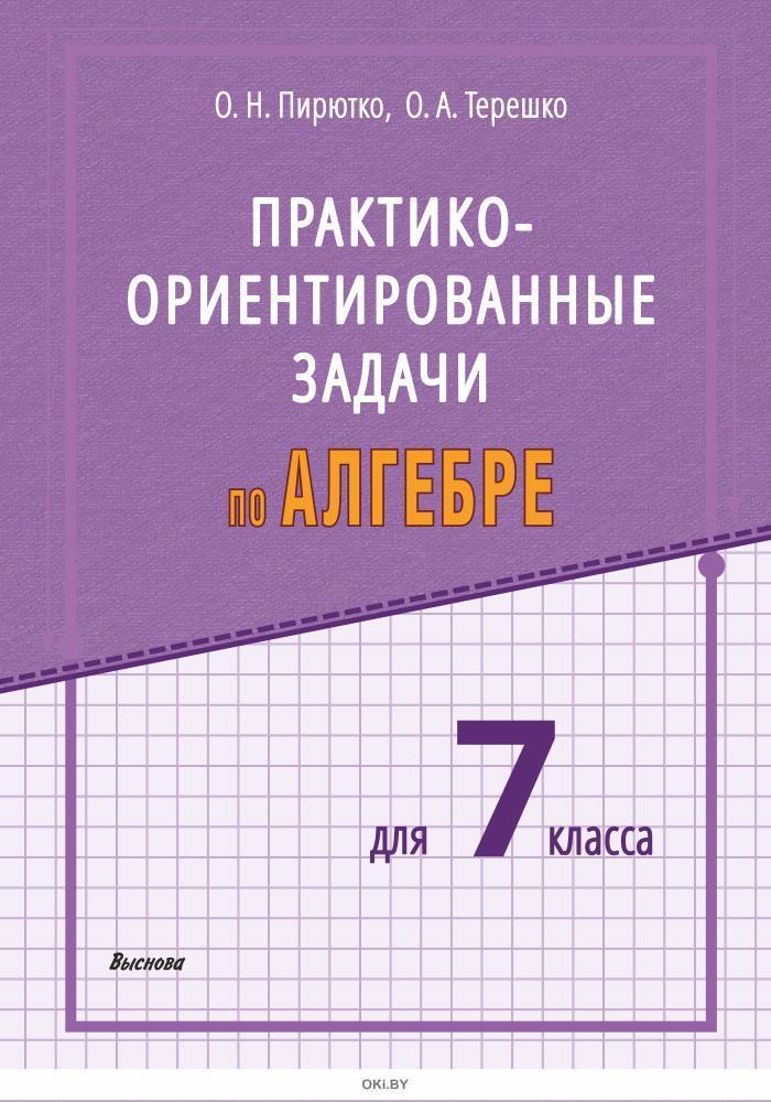 Пирютко О.Н. Практико-ориентированные задачи по алгебре для 7 класса / О.Н. Пирютко, О.А.Терешко 2020