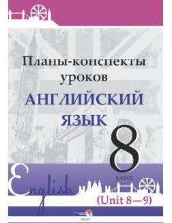 Планы-конспекты уроков. Английский язык. 8 класс (Unit 8-9) / сост. М.А.Русакович, Т.Н.Приходько 2021