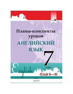 Планы-конспекты уроков. Английский язык. 7 класс (Unit 8-9) / сост. М.А.Русакович и др. 2019