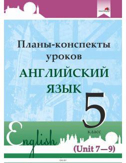 Планы-конспекты уроков. Английский язык. 5 класс (Unit 7-9) / сост. М.А.Русакович, Т.Н. Приходько 2021