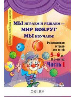 Мы играем и решаем — мир вокруг мы изучаем! Развивающая тетрадь для детей 5-6 лет. В 3ч. Ч. 1 (Мавлютова Н. Р. , Мавлютова Т. В)